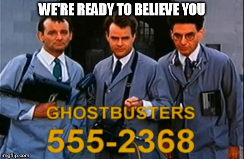 WE'RE READY TO BELIEVE YOU | image tagged in ghostbusters commercial | made w/ Imgflip meme maker