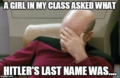 Captain Picard Facepalm Meme | A GIRL IN MY CLASS ASKED WHAT HITLER'S LAST NAME WAS.... | image tagged in memes,captain picard facepalm | made w/ Imgflip meme maker