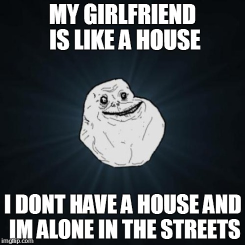 Forever Alone | MY GIRLFRIEND IS LIKE A HOUSE I DONT HAVE A HOUSE AND IM ALONE IN THE STREETS | image tagged in memes,forever alone | made w/ Imgflip meme maker