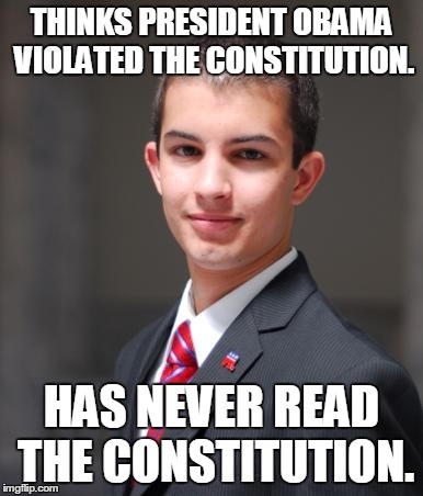 College Conservative  | THINKS PRESIDENT OBAMA VIOLATED THE CONSTITUTION. HAS NEVER READ THE CONSTITUTION. | image tagged in college conservative,memes,truth,president,barack obama | made w/ Imgflip meme maker
