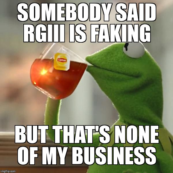 But That's None Of My Business Meme | SOMEBODY SAID RGIII IS FAKING  BUT THAT'S NONE OF MY BUSINESS | image tagged in memes,but thats none of my business,kermit the frog | made w/ Imgflip meme maker
