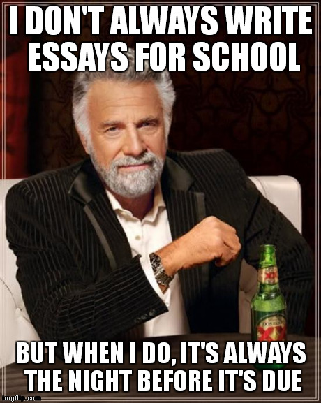 School Essays | I DON'T ALWAYS WRITE ESSAYS FOR SCHOOL BUT WHEN I DO, IT'S ALWAYS THE NIGHT BEFORE IT'S DUE | image tagged in memes,the most interesting man in the world,school,essays,procrastination | made w/ Imgflip meme maker