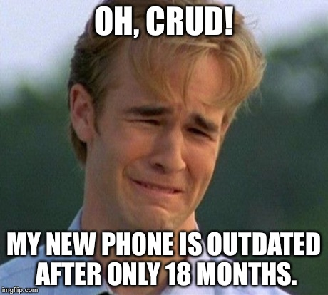 1990s First World Problems | OH, CRUD! MY NEW PHONE IS OUTDATED AFTER ONLY 18 MONTHS. | image tagged in memes,1990s first world problems | made w/ Imgflip meme maker