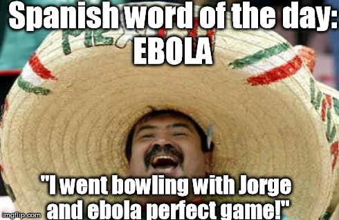"¡Español Made Easy! | Spanish word of the day: EBOLA ""I went bowling with Jorge and ebola perfect game!"" 