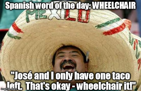 "It's a big one! | Spanish word of the day: WHEELCHAIR ""José and I only have one taco left.  That's okay - wheelchair it!"" 