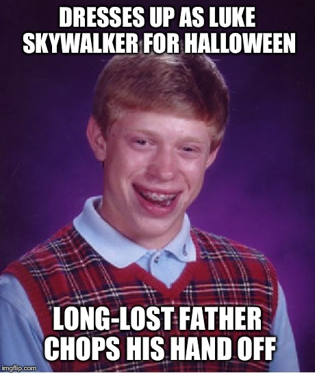 Bad Luck Brian | DRESSES UP AS LUKE SKYWALKER FOR HALLOWEEN LONG-LOST FATHER CHOPS HIS HAND OFF | image tagged in memes,bad luck brian,star wars,luke skywalker,darth vader,funny | made w/ Imgflip meme maker