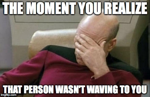 Captain Picard Facepalm Meme | THE MOMENT YOU REALIZE THAT PERSON WASN'T WAVING TO YOU | image tagged in memes,captain picard facepalm | made w/ Imgflip meme maker