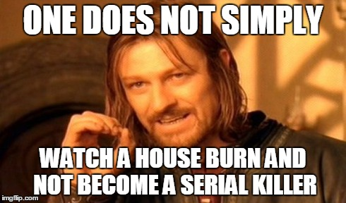 ONE DOES NOT SIMPLY WATCH A HOUSE BURN AND NOT BECOME A SERIAL KILLER | image tagged in memes,one does not simply | made w/ Imgflip meme maker