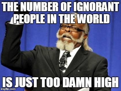 Too Damn High Meme | THE NUMBER OF IGNORANT PEOPLE IN THE WORLD IS JUST TOO DAMN HIGH | image tagged in memes,too damn high | made w/ Imgflip meme maker