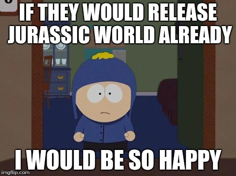 South Park Craig | IF THEY WOULD RELEASE JURASSIC WORLD ALREADY I WOULD BE SO HAPPY | image tagged in memes,south park craig | made w/ Imgflip meme maker
