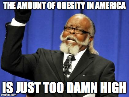 Too Damn High Meme | THE AMOUNT OF OBESITY IN AMERICA IS JUST TOO DAMN HIGH | image tagged in memes,too damn high | made w/ Imgflip meme maker
