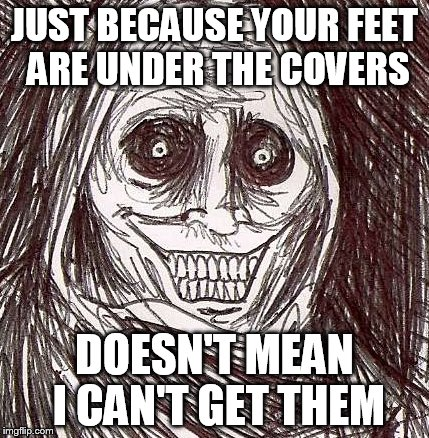 Unwanted House Guest Meme | JUST BECAUSE YOUR FEET ARE UNDER THE COVERS DOESN'T MEAN I CAN'T GET THEM | image tagged in memes,unwanted house guest | made w/ Imgflip meme maker