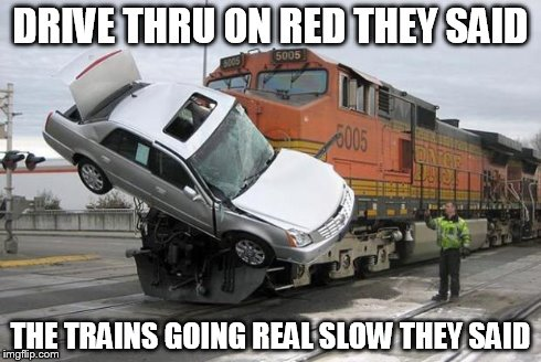 disaster train | DRIVE THRU ON RED THEY SAID THE TRAINS GOING REAL SLOW THEY SAID | image tagged in disaster train | made w/ Imgflip meme maker