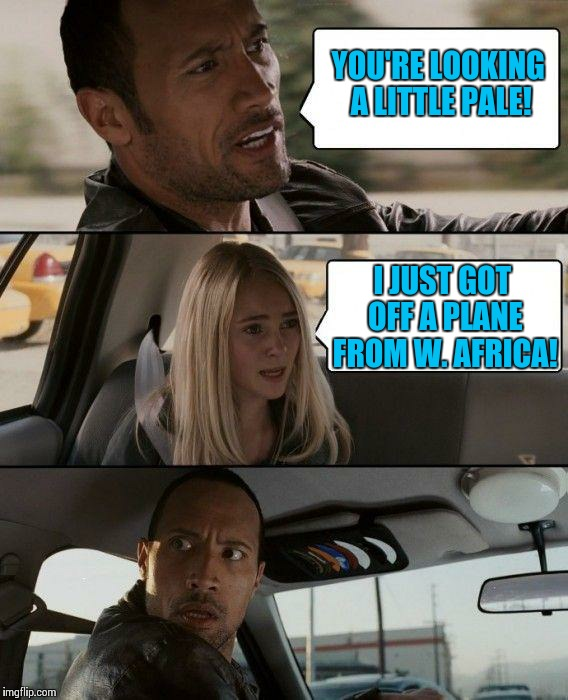 The Rock Driving Meme | YOU'RE LOOKING A LITTLE PALE! I JUST GOT OFF A PLANE FROM W. AFRICA! | image tagged in memes,the rock driving | made w/ Imgflip meme maker