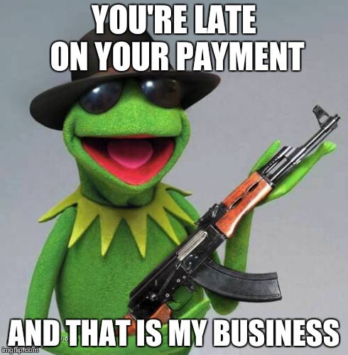 Gangster Kermit | YOU'RE LATE ON YOUR PAYMENT AND THAT IS MY BUSINESS | image tagged in kermit the frog,gangsta,but thats none of my business | made w/ Imgflip meme maker
