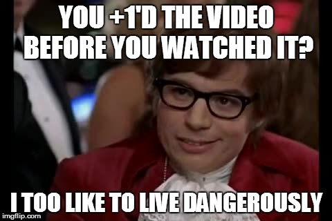 I Too Like To Live Dangerously | YOU +1'D THE VIDEO BEFORE YOU WATCHED IT? I TOO LIKE TO LIVE DANGEROUSLY | image tagged in memes,i too like to live dangerously | made w/ Imgflip meme maker