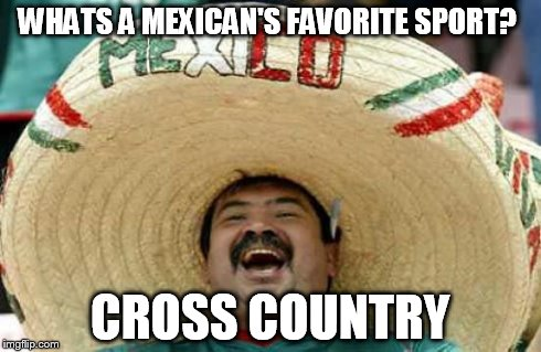 Happy Mexican | WHATS A MEXICAN'S FAVORITE SPORT? CROSS COUNTRY | image tagged in happy mexican | made w/ Imgflip meme maker