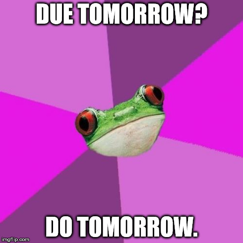 Procrastination, life is your creation! | DUE TOMORROW? DO TOMORROW. | image tagged in memes,foul bachelorette frog | made w/ Imgflip meme maker