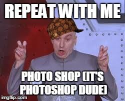 Dr Evil Laser Meme | REPEAT WITH ME PHOTO SHOP (IT'S PHOTOSHOP DUDE) | image tagged in memes,dr evil laser,scumbag | made w/ Imgflip meme maker