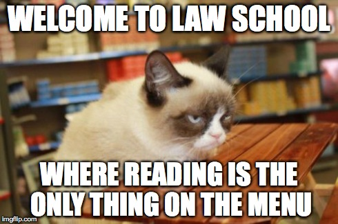 Grumpy Cat Table | WELCOME TO LAW SCHOOL WHERE READING IS THE ONLY THING ON THE MENU | image tagged in memes,grumpy cat table | made w/ Imgflip meme maker