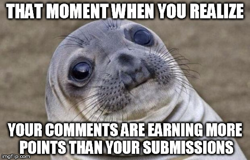 one of those slow inspiration weeks | THAT MOMENT WHEN YOU REALIZE YOUR COMMENTS ARE EARNING MORE POINTS THAN YOUR SUBMISSIONS | image tagged in memes,awkward moment sealion | made w/ Imgflip meme maker