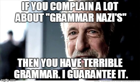 "I Guarantee It Meme | IF YOU COMPLAIN A LOT ABOUT ""GRAMMAR NAZI'S"" THEN YOU HAVE TERRIBLE GRAMMAR. I GUARANTEE IT. 