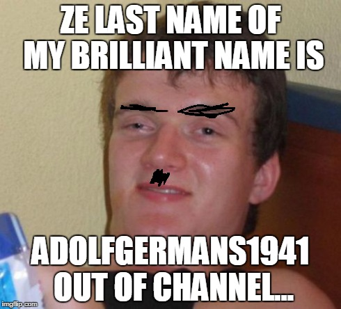 10 Guy Meme | ZE LAST NAME OF MY BRILLIANT NAME IS ADOLFGERMANS1941 OUT OF CHANNEL... | image tagged in memes,10 guy | made w/ Imgflip meme maker