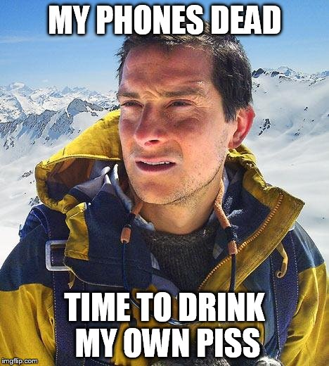 Bear Grylls | MY PHONES DEAD TIME TO DRINK MY OWN PISS | image tagged in memes,bear grylls | made w/ Imgflip meme maker