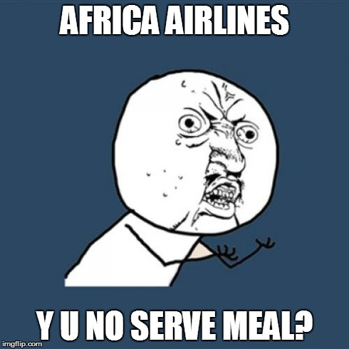 Y U No Meme | AFRICA AIRLINES Y U NO SERVE MEAL? | image tagged in memes,y u no | made w/ Imgflip meme maker