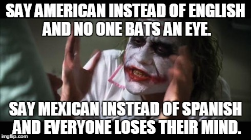 And everybody loses their minds | SAY AMERICAN INSTEAD OF ENGLISH AND NO ONE BATS AN EYE. SAY MEXICAN INSTEAD OF SPANISH AND EVERYONE LOSES THEIR MIND. | image tagged in memes,and everybody loses their minds | made w/ Imgflip meme maker
