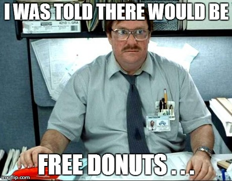 I Was Told There Would Be | I WAS TOLD THERE WOULD BE FREE DONUTS . . . | image tagged in memes,i was told there would be,fringe benefits,don't you think i deserve that,at least | made w/ Imgflip meme maker