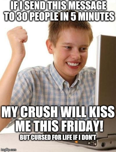First Day On The Internet Kid | IF I SEND THIS MESSAGE TO 30 PEOPLE IN 5 MINUTES MY CRUSH WILL KISS ME THIS FRIDAY! BUT CURSED FOR LIFE IF I DON'T | image tagged in memes,first day on the internet kid | made w/ Imgflip meme maker