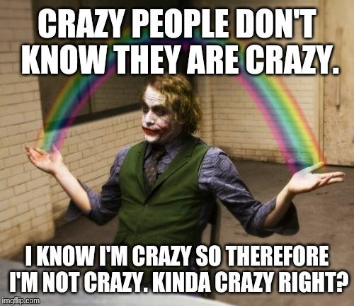 Joker Rainbow Hands | CRAZY PEOPLE DON'T KNOW THEY ARE CRAZY. I KNOW I'M CRAZY SO THEREFORE I'M NOT CRAZY. KINDA CRAZY RIGHT? | image tagged in memes,joker rainbow hands | made w/ Imgflip meme maker