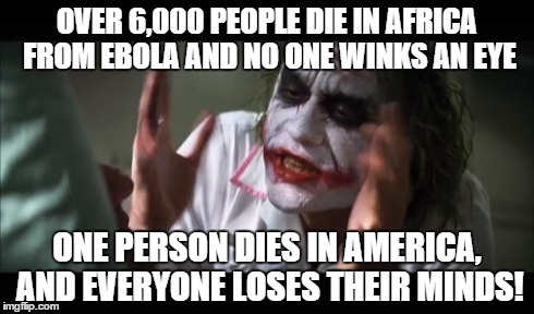 America is taking this WAY too seriously. | OVER 6,000 PEOPLE DIE IN AFRICA FROM EBOLA AND NO ONE WINKS AN EYE ONE PERSON DIES IN AMERICA, AND EVERYONE LOSES THEIR MINDS! | made w/ Imgflip meme maker