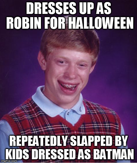 Bad Luck Brian Meme | DRESSES UP AS ROBIN FOR HALLOWEEN REPEATEDLY SLAPPED BY KIDS DRESSED AS BATMAN | image tagged in memes,bad luck brian,batman slapping robin,batman,halloween,funny | made w/ Imgflip meme maker