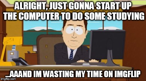 Me right now... | ALRIGHT, JUST GONNA START UP THE COMPUTER TO DO SOME STUDYING ...AAAND IM WASTING MY TIME ON IMGFLIP | image tagged in memes,aaaaand its gone | made w/ Imgflip meme maker