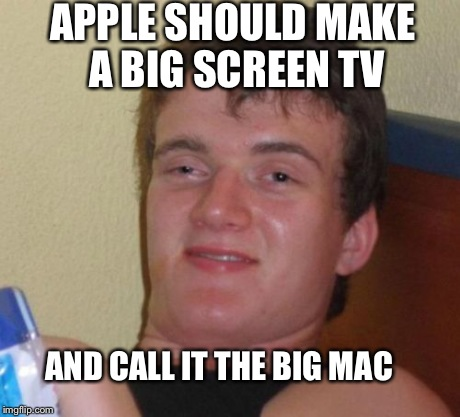10 Guy Meme | APPLE SHOULD MAKE A BIG SCREEN TV AND CALL IT THE BIG MAC | image tagged in memes,10 guy | made w/ Imgflip meme maker