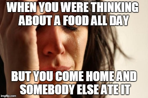 First World Problems Meme | WHEN YOU WERE THINKING ABOUT A FOOD ALL DAY BUT YOU COME HOME AND SOMEBODY ELSE ATE IT | image tagged in memes,first world problems | made w/ Imgflip meme maker