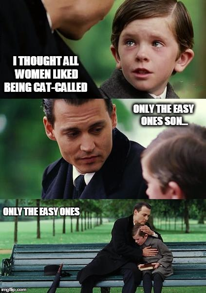 Finding Neverland Meme | I THOUGHT ALL WOMEN LIKED BEING CAT-CALLED ONLY THE EASY ONES SON... ONLY THE EASY ONES | image tagged in memes,finding neverland | made w/ Imgflip meme maker