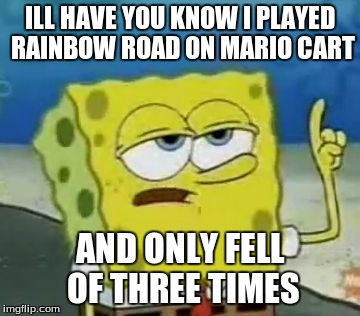 I'll Have You Know Spongebob | ILL HAVE YOU KNOW I PLAYED RAINBOW ROAD ON MARIO CART AND ONLY FELL OF THREE TIMES | image tagged in memes,ill have you know spongebob | made w/ Imgflip meme maker