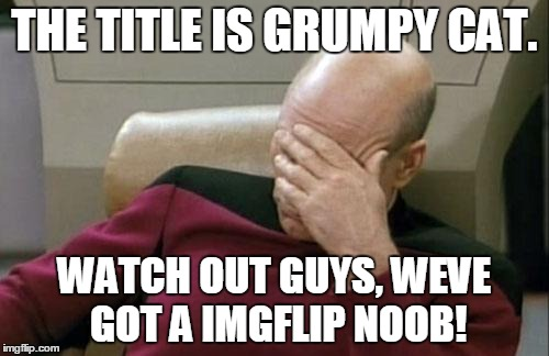 Captain Picard Facepalm Meme | THE TITLE IS GRUMPY CAT. WATCH OUT GUYS, WEVE GOT A IMGFLIP NOOB! | image tagged in memes,captain picard facepalm | made w/ Imgflip meme maker