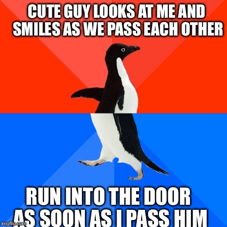 Socially Awesome Awkward Penguin | CUTE GUY LOOKS AT ME AND SMILES AS WE PASS EACH OTHER RUN INTO THE DOOR AS SOON AS I PASS HIM | image tagged in memes,socially awesome awkward penguin,AdviceAnimals | made w/ Imgflip meme maker