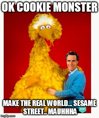 Big Bird And Mitt Romney | OK COOKIE MONSTER MAKE THE REAL WORLD... SESAME STREET.. MAUHHHA | image tagged in memes,big bird and mitt romney | made w/ Imgflip meme maker