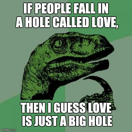 Philosoraptor Meme | IF PEOPLE FALL IN A HOLE CALLED LOVE, THEN I GUESS LOVE IS JUST A BIG HOLE | image tagged in memes,philosoraptor | made w/ Imgflip meme maker