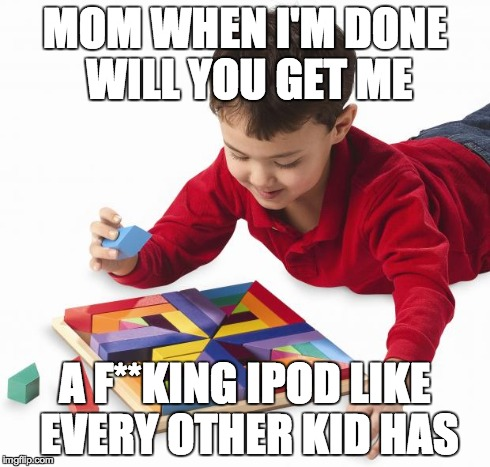 MOM WHEN I'M DONE WILL YOU GET ME A F**KING IPOD LIKE EVERY OTHER KID HAS | image tagged in kid and blocks | made w/ Imgflip meme maker