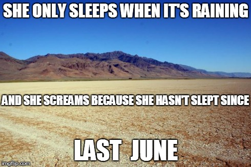 What i see when i hear MatchBox 20's song 3am | SHE ONLY SLEEPS WHEN IT'S RAINING LAST  JUNE AND SHE SCREAMS BECAUSE SHE HASN'T SLEPT SINCE | image tagged in desert large dry,sleep,weather,sleep deprivation | made w/ Imgflip meme maker