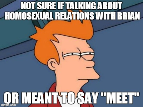 "Futurama Fry Meme | NOT SURE IF TALKING ABOUT HOMOSEXUAL RELATIONS WITH BRIAN OR MEANT TO SAY ""MEET"" 
