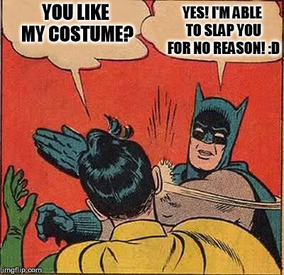 Batman Slapping Robin Meme | YOU LIKE MY COSTUME? YES! I'M ABLE TO SLAP YOU FOR NO REASON! :D | image tagged in memes,batman slapping robin | made w/ Imgflip meme maker