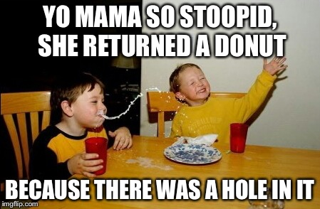 Yo Mamas So Fat | YO MAMA SO STOOPID, SHE RETURNED A DONUT BECAUSE THERE WAS A HOLE IN IT | image tagged in memes,yo mamas so fat | made w/ Imgflip meme maker