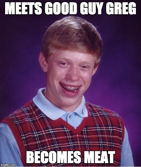 Bad Luck Brian Meme | MEETS GOOD GUY GREG BECOMES MEAT | image tagged in memes,bad luck brian | made w/ Imgflip meme maker
